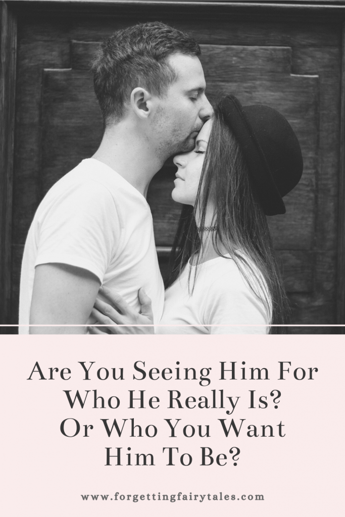 Are You Seeing Him For Who He Really Is? Or Who You Want Him To Be?