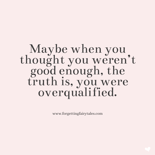 Maybe when you thought you weren't good enough, you were overqualified.